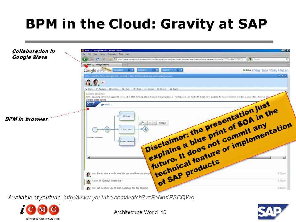 Enterprise Architecture Firm Architecture World '10 BPM in the Cloud: Gravity at SAP Available at youtube: http://www.youtube.com/watch v=FaNhXPSCQWohttp://www.youtube.com/watch v=FaNhXPSCQWo Collaboration in Google Wave BPM in browser Disclaimer: the presentation just explains a blue print of SOA in the future.