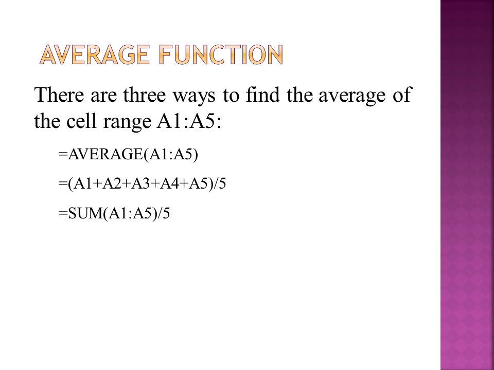 There are three ways to find the average of the cell range A1:A5: =AVERAGE(A1:A5) =(A1+A2+A3+A4+A5)/5 =SUM(A1:A5)/5