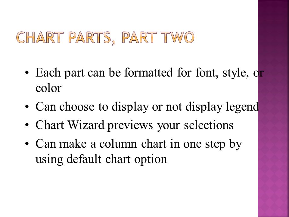 Each part can be formatted for font, style, or color Can choose to display or not display legend Chart Wizard previews your selections Can make a column chart in one step by using default chart option