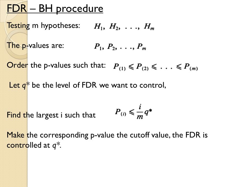 FDR – BH procedure Testing m hypotheses: The p-values are: Order the p-values such that: Let q* be the level of FDR we want to control, Find the largest i such that Make the corresponding p-value the cutoff value, the FDR is controlled at q*.