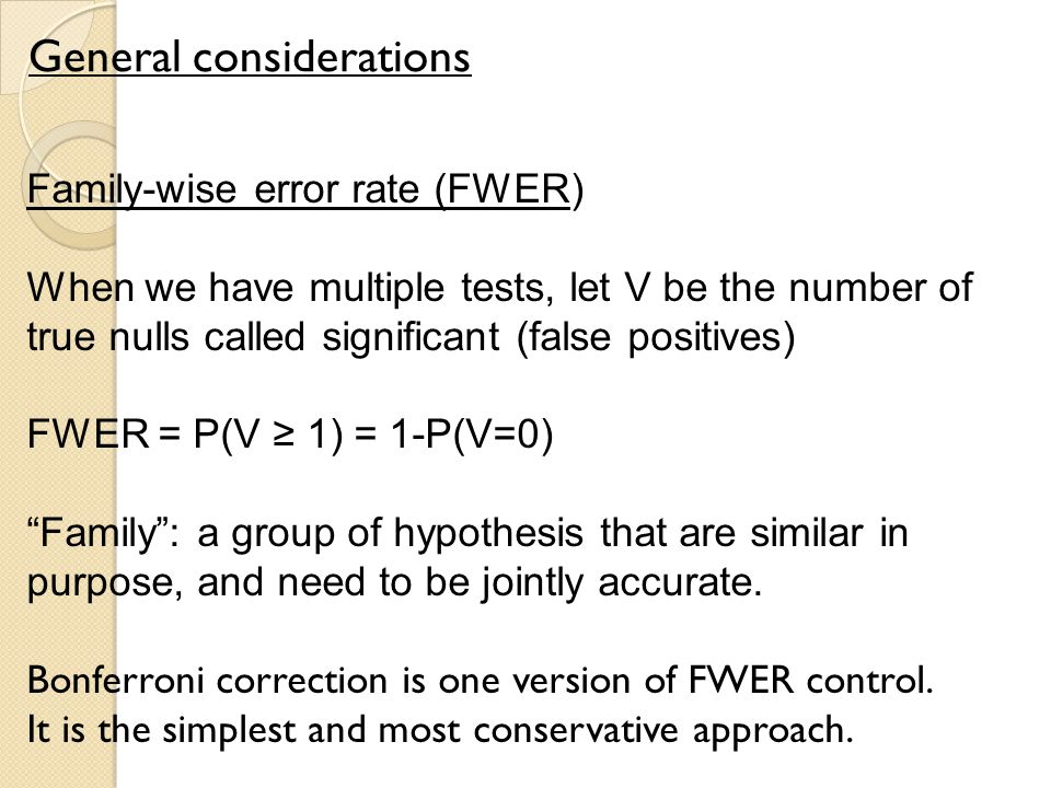 General considerations Family-wise error rate (FWER) When we have multiple tests, let V be the number of true nulls called significant (false positives) FWER = P(V ≥ 1) = 1-P(V=0) Family : a group of hypothesis that are similar in purpose, and need to be jointly accurate.