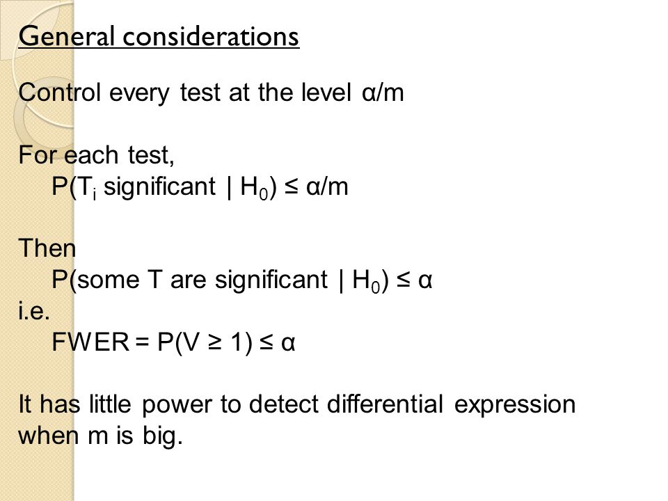 General considerations Control every test at the level α/m For each test, P(T i significant | H 0 ) ≤ α/m Then P(some T are significant | H 0 ) ≤ α i.e.