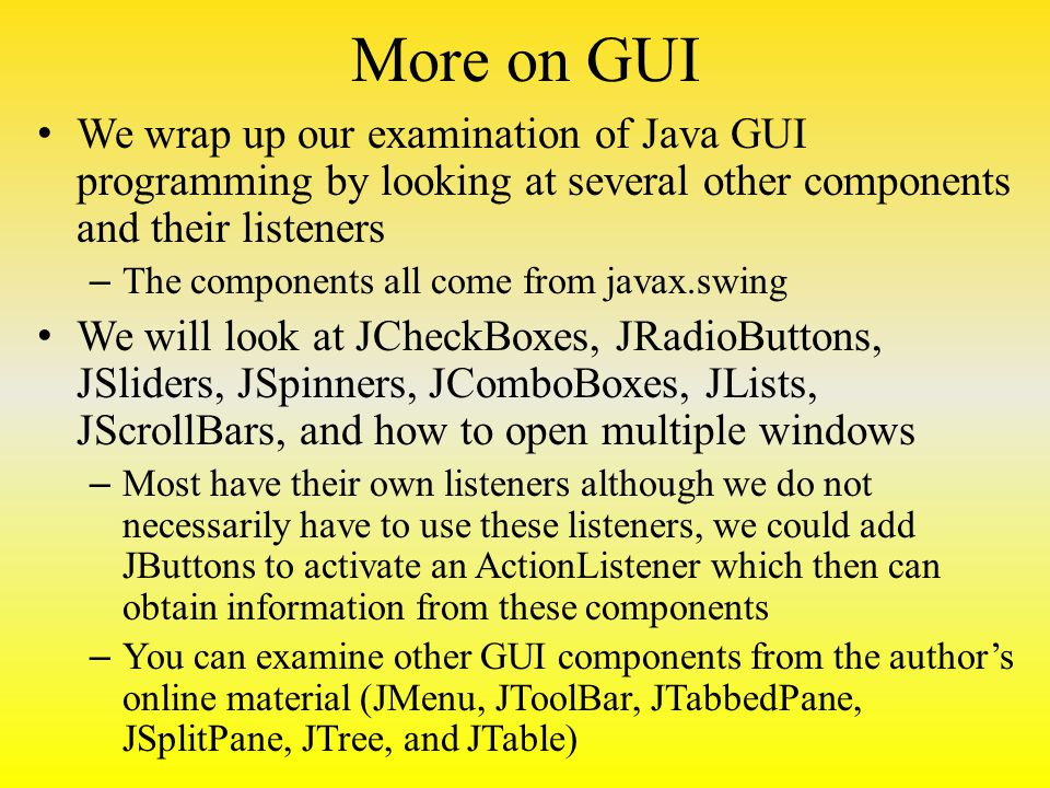 More on GUI We wrap up our examination of Java GUI programming by looking at several other components and their listeners – The components all come from javax.swing We will look at JCheckBoxes, JRadioButtons, JSliders, JSpinners, JComboBoxes, JLists, JScrollBars, and how to open multiple windows – Most have their own listeners although we do not necessarily have to use these listeners, we could add JButtons to activate an ActionListener which then can obtain information from these components – You can examine other GUI components from the author's online material (JMenu, JToolBar, JTabbedPane, JSplitPane, JTree, and JTable)