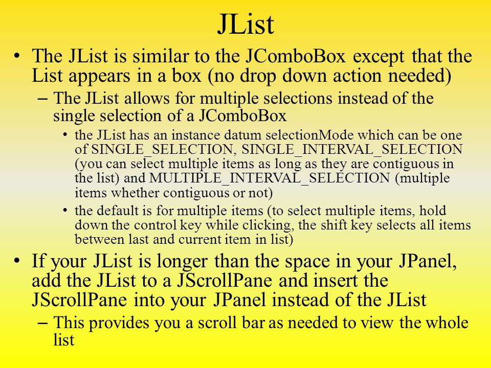 JList The JList is similar to the JComboBox except that the List appears in a box (no drop down action needed) – The JList allows for multiple selections instead of the single selection of a JComboBox the JList has an instance datum selectionMode which can be one of SINGLE_SELECTION, SINGLE_INTERVAL_SELECTION (you can select multiple items as long as they are contiguous in the list) and MULTIPLE_INTERVAL_SELECTION (multiple items whether contiguous or not) the default is for multiple items (to select multiple items, hold down the control key while clicking, the shift key selects all items between last and current item in list) If your JList is longer than the space in your JPanel, add the JList to a JScrollPane and insert the JScrollPane into your JPanel instead of the JList – This provides you a scroll bar as needed to view the whole list