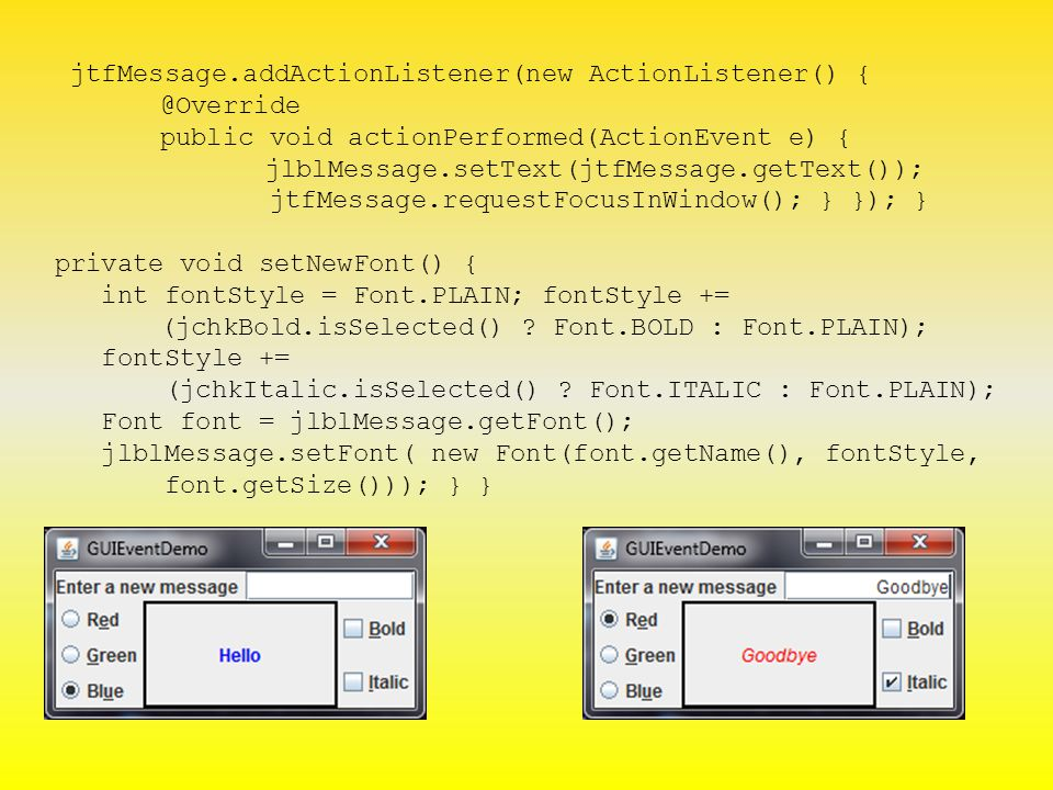 jtfMessage.addActionListener(new ActionListener() { @Override public void actionPerformed(ActionEvent e) { jlblMessage.setText(jtfMessage.getText()); jtfMessage.requestFocusInWindow(); } }); } private void setNewFont() { int fontStyle = Font.PLAIN; fontStyle += (jchkBold.isSelected() .