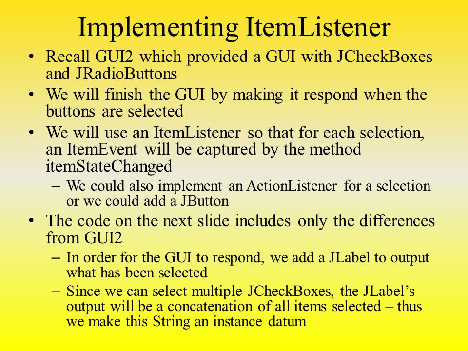 Implementing ItemListener Recall GUI2 which provided a GUI with JCheckBoxes and JRadioButtons We will finish the GUI by making it respond when the buttons are selected We will use an ItemListener so that for each selection, an ItemEvent will be captured by the method itemStateChanged – We could also implement an ActionListener for a selection or we could add a JButton The code on the next slide includes only the differences from GUI2 – In order for the GUI to respond, we add a JLabel to output what has been selected – Since we can select multiple JCheckBoxes, the JLabel's output will be a concatenation of all items selected – thus we make this String an instance datum