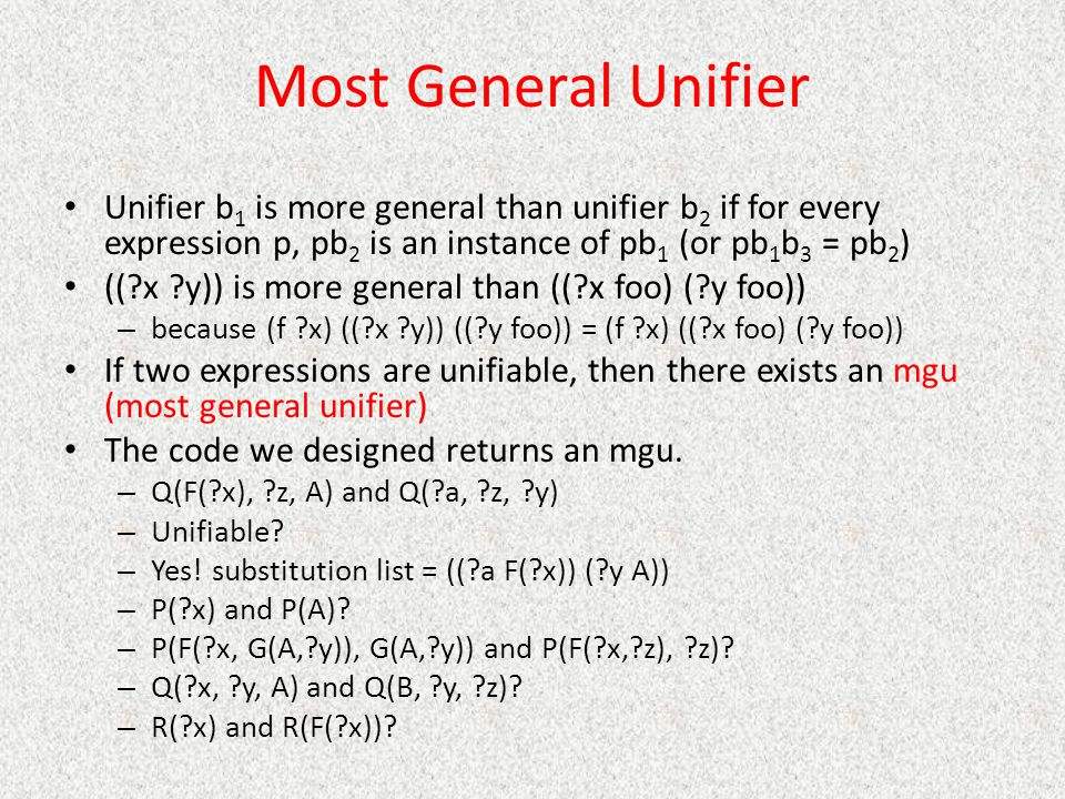 Most General Unifier Unifier b 1 is more general than unifier b 2 if for every expression p, pb 2 is an instance of pb 1 (or pb 1 b 3 = pb 2 ) ((?x ?y)) is more general than ((?x foo) (?y foo)) – because (f ?x) ((?x ?y)) ((?y foo)) = (f ?x) ((?x foo) (?y foo)) If two expressions are unifiable, then there exists an mgu (most general unifier) The code we designed returns an mgu.
