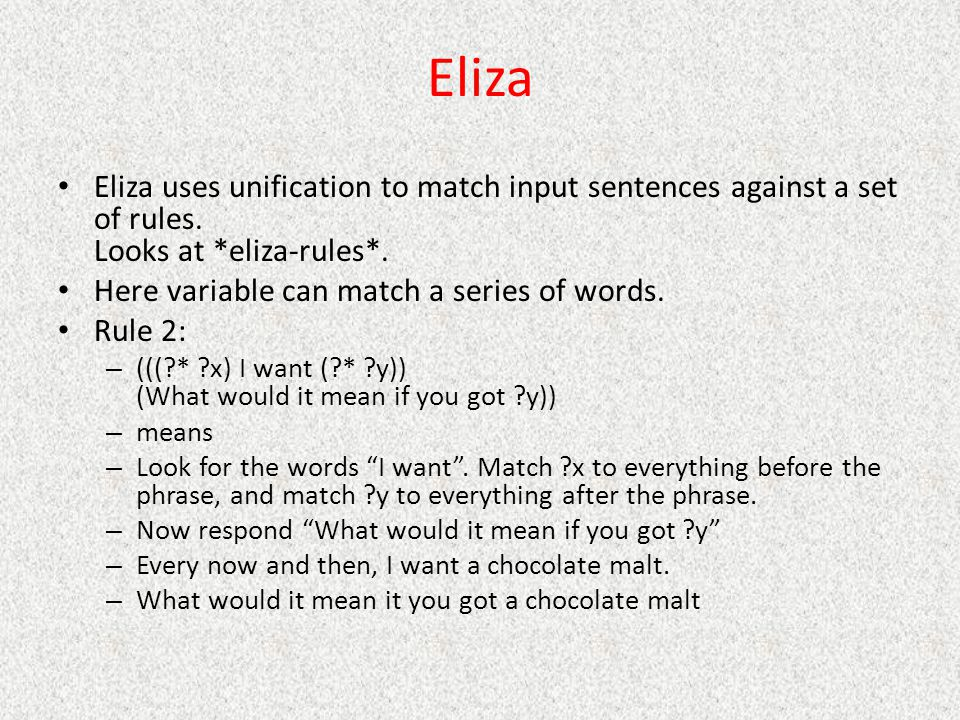 Eliza Eliza uses unification to match input sentences against a set of rules. Looks at *eliza-rules*. Here variable can match a series of words. Rule