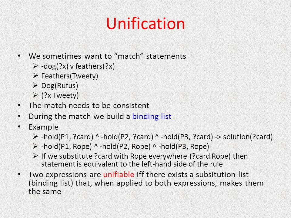 "Unification We sometimes want to ""match"" statements  -dog(?x) v feathers(?x)  Feathers(Tweety)  Dog(Rufus)  (?x Tweety) The match needs to be cons"