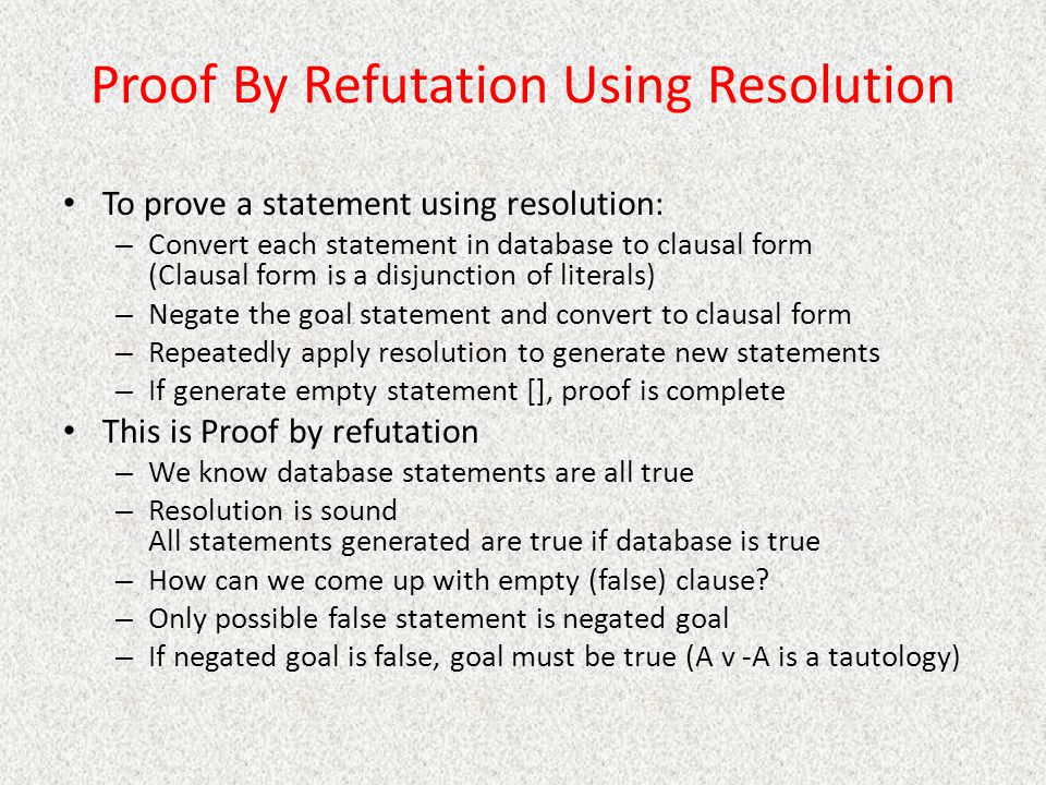 Proof By Refutation Using Resolution To prove a statement using resolution: – Convert each statement in database to clausal form (Clausal form is a di