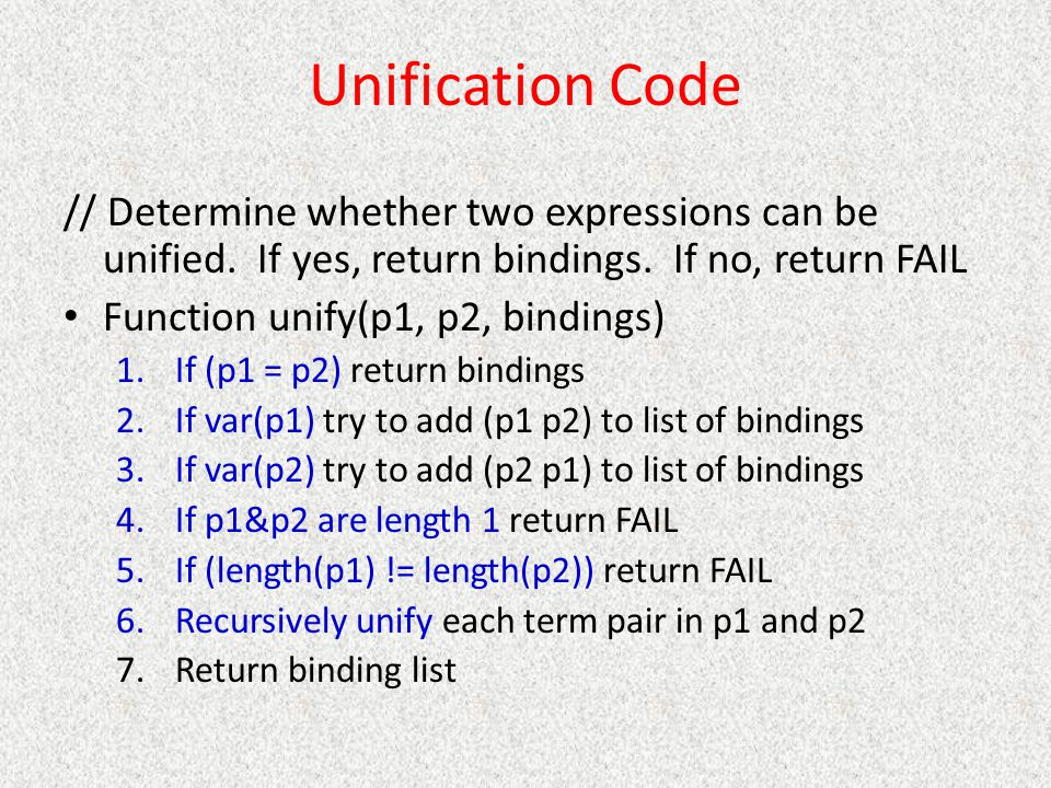 Unification Code // Determine whether two expressions can be unified. If yes, return bindings. If no, return FAIL Function unify(p1, p2, bindings) 1.I