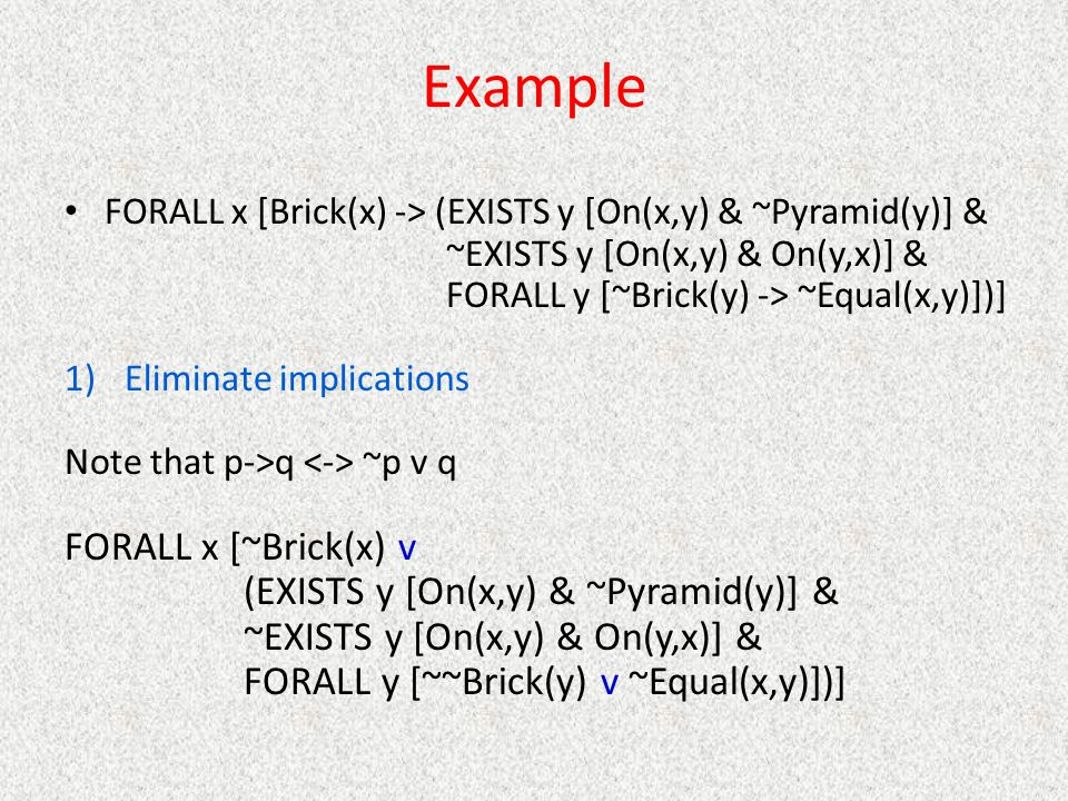 Example FORALL x [Brick(x) -> (EXISTS y [On(x,y) & ~Pyramid(y)] & ~EXISTS y [On(x,y) & On(y,x)] & FORALL y [~Brick(y) -> ~Equal(x,y)])] 1)Eliminate im