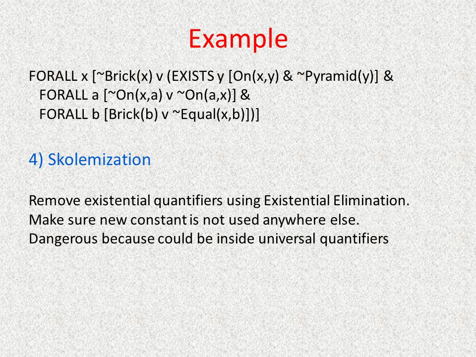Example FORALL x [~Brick(x) v (EXISTS y [On(x,y) & ~Pyramid(y)] & FORALL a [~On(x,a) v ~On(a,x)] & FORALL b [Brick(b) v ~Equal(x,b)])] 4) Skolemization Remove existential quantifiers using Existential Elimination.