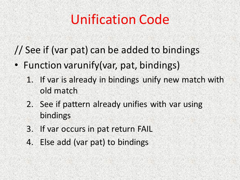 Unification Code // See if (var pat) can be added to bindings Function varunify(var, pat, bindings) 1.If var is already in bindings unify new match with old match 2.See if pattern already unifies with var using bindings 3.If var occurs in pat return FAIL 4.Else add (var pat) to bindings