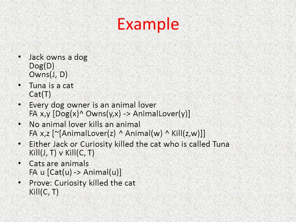 Example Jack owns a dog Dog(D) Owns(J, D) Tuna is a cat Cat(T) Every dog owner is an animal lover FA x,y [Dog(x)^ Owns(y,x) -> AnimalLover(y)] No animal lover kills an animal FA x,z [~[AnimalLover(z) ^ Animal(w) ^ Kill(z,w)]] Either Jack or Curiosity killed the cat who is called Tuna Kill(J, T) v Kill(C, T) Cats are animals FA u [Cat(u) -> Animal(u)] Prove: Curiosity killed the cat Kill(C, T)