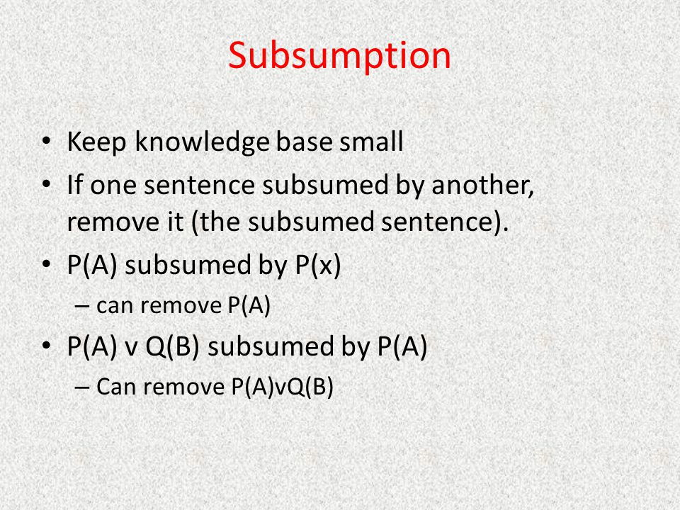 Subsumption Keep knowledge base small If one sentence subsumed by another, remove it (the subsumed sentence).