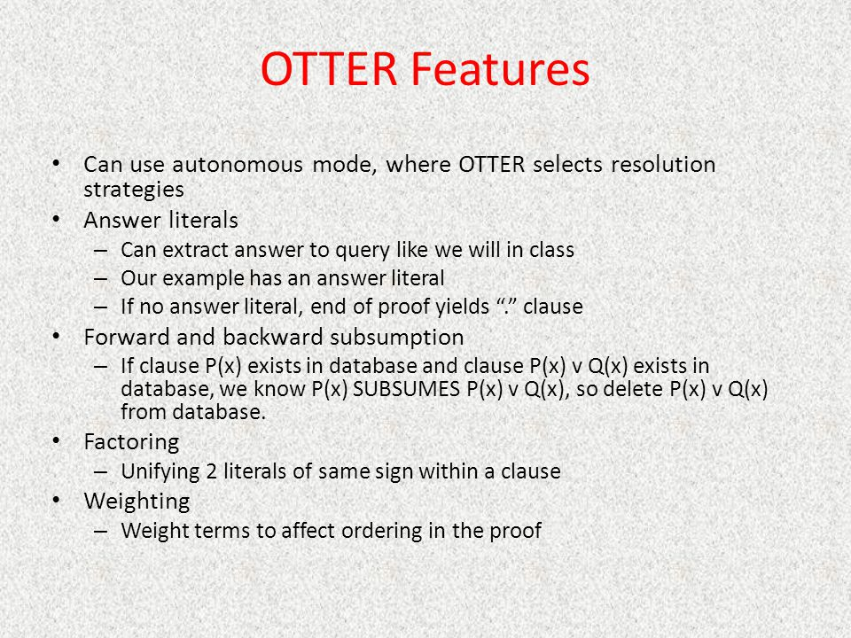 OTTER Features Can use autonomous mode, where OTTER selects resolution strategies Answer literals – Can extract answer to query like we will in class – Our example has an answer literal – If no answer literal, end of proof yields . clause Forward and backward subsumption – If clause P(x) exists in database and clause P(x) v Q(x) exists in database, we know P(x) SUBSUMES P(x) v Q(x), so delete P(x) v Q(x) from database.