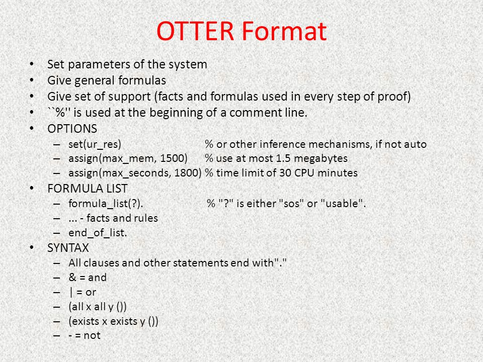 OTTER Format Set parameters of the system Give general formulas Give set of support (facts and formulas used in every step of proof) ``% is used at the beginning of a comment line.