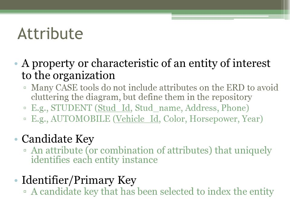 Attribute A property or characteristic of an entity of interest to the organization ▫Many CASE tools do not include attributes on the ERD to avoid cluttering the diagram, but define them in the repository ▫E.g., STUDENT (Stud_Id, Stud_name, Address, Phone) ▫E.g., AUTOMOBILE (Vehicle_Id, Color, Horsepower, Year) Candidate Key ▫An attribute (or combination of attributes) that uniquely identifies each entity instance Identifier/Primary Key ▫A candidate key that has been selected to index the entity