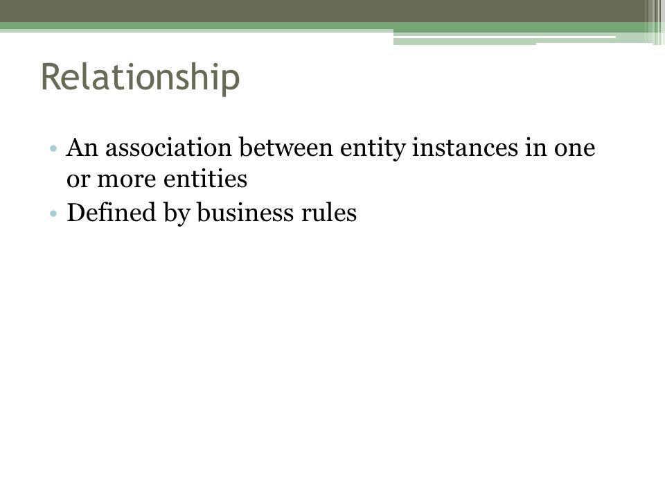 Relationship An association between entity instances in one or more entities Defined by business rules
