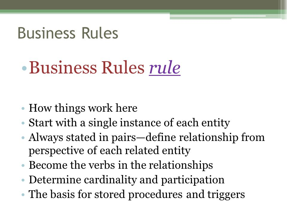 Business Rules Business Rules rule How things work here Start with a single instance of each entity Always stated in pairs—define relationship from perspective of each related entity Become the verbs in the relationships Determine cardinality and participation The basis for stored procedures and triggers