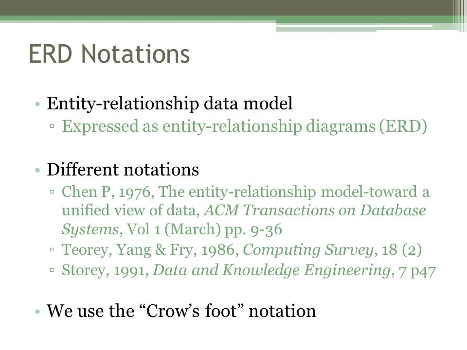 ERD Notations Entity-relationship data model ▫Expressed as entity-relationship diagrams (ERD) Different notations ▫Chen P, 1976, The entity-relationship model-toward a unified view of data, ACM Transactions on Database Systems, Vol 1 (March) pp.