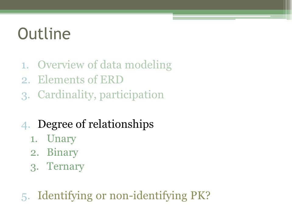 Outline 1.Overview of data modeling 2.Elements of ERD 3.Cardinality, participation 4.Degree of relationships 1.Unary 2.Binary 3.Ternary 5.Identifying or non-identifying PK?