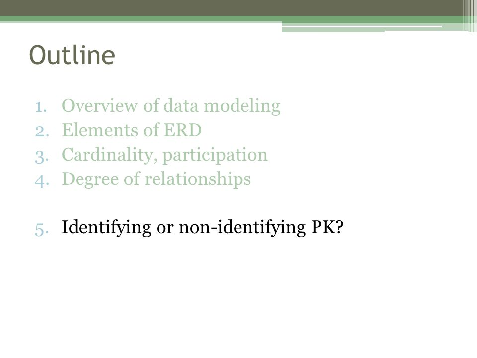 Outline 1.Overview of data modeling 2.Elements of ERD 3.Cardinality, participation 4.Degree of relationships 5.Identifying or non-identifying PK?