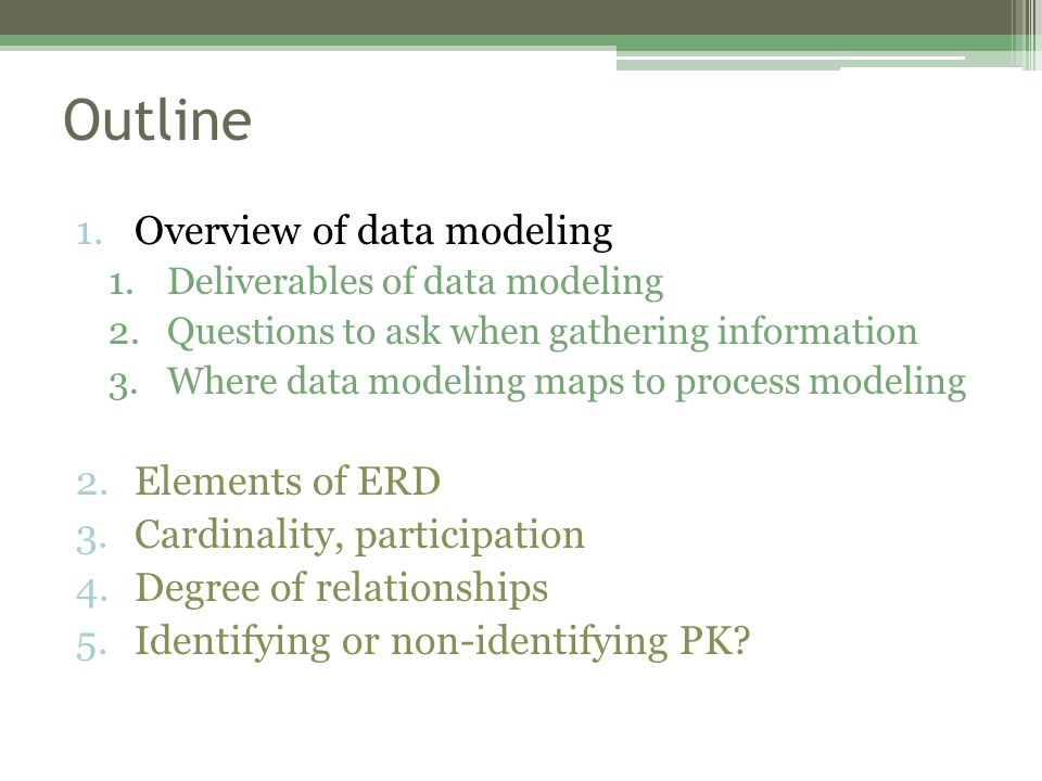 Outline 1.Overview of data modeling 1.Deliverables of data modeling 2.Questions to ask when gathering information 3.Where data modeling maps to process modeling 2.Elements of ERD 3.Cardinality, participation 4.Degree of relationships 5.Identifying or non-identifying PK?