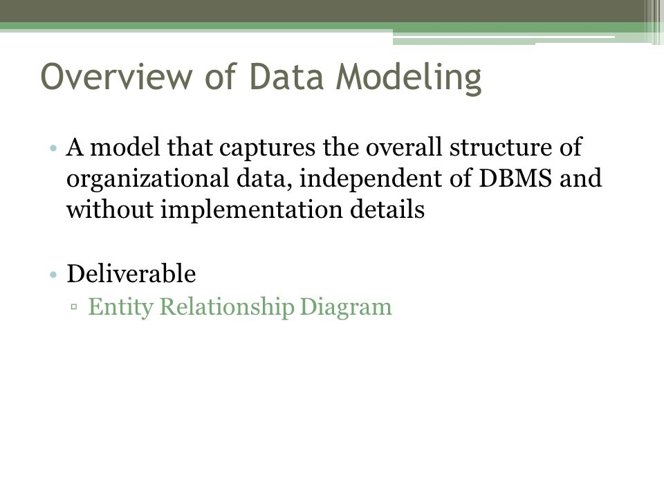 Overview of Data Modeling A model that captures the overall structure of organizational data, independent of DBMS and without implementation details Deliverable ▫Entity Relationship Diagram