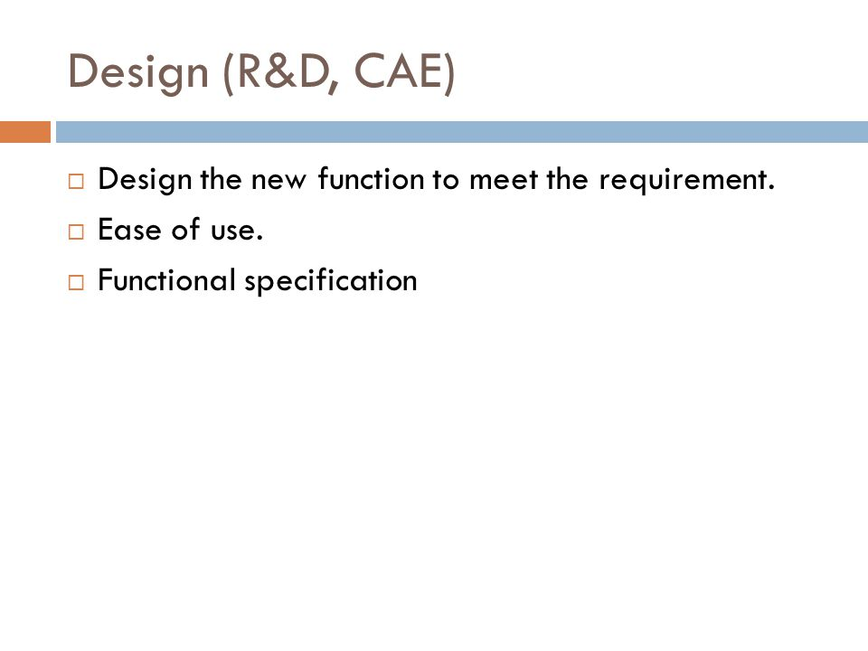 Design (R&D, CAE)  Design the new function to meet the requirement.