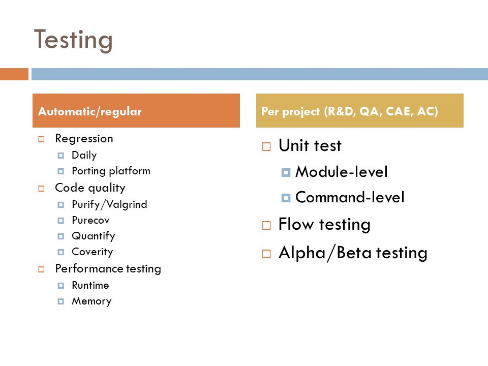 Testing  Regression  Daily  Porting platform  Code quality  Purify/Valgrind  Purecov  Quantify  Coverity  Performance testing  Runtime  Memory  Unit test  Module-level  Command-level  Flow testing  Alpha/Beta testing Automatic/regularPer project (R&D, QA, CAE, AC)