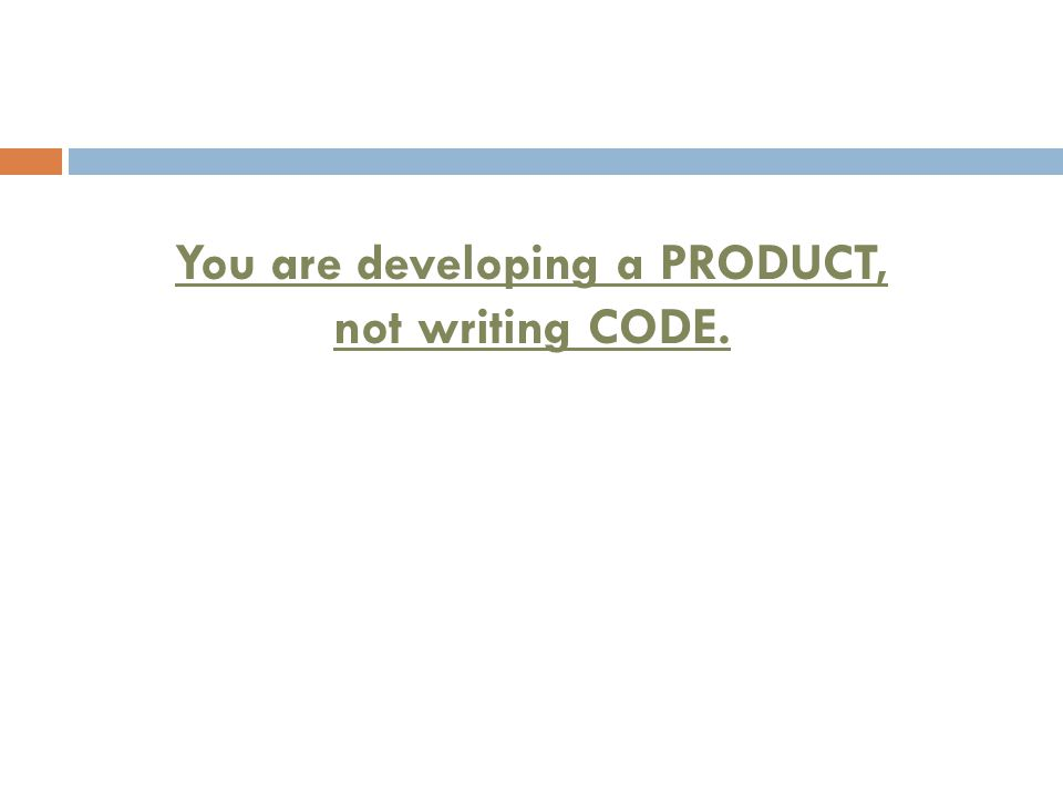 You are developing a PRODUCT, not writing CODE.