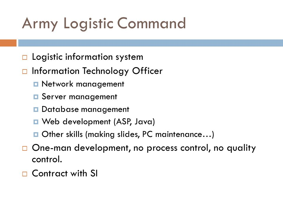 Army Logistic Command  Logistic information system  Information Technology Officer  Network management  Server management  Database management  Web development (ASP, Java)  Other skills (making slides, PC maintenance…)  One-man development, no process control, no quality control.