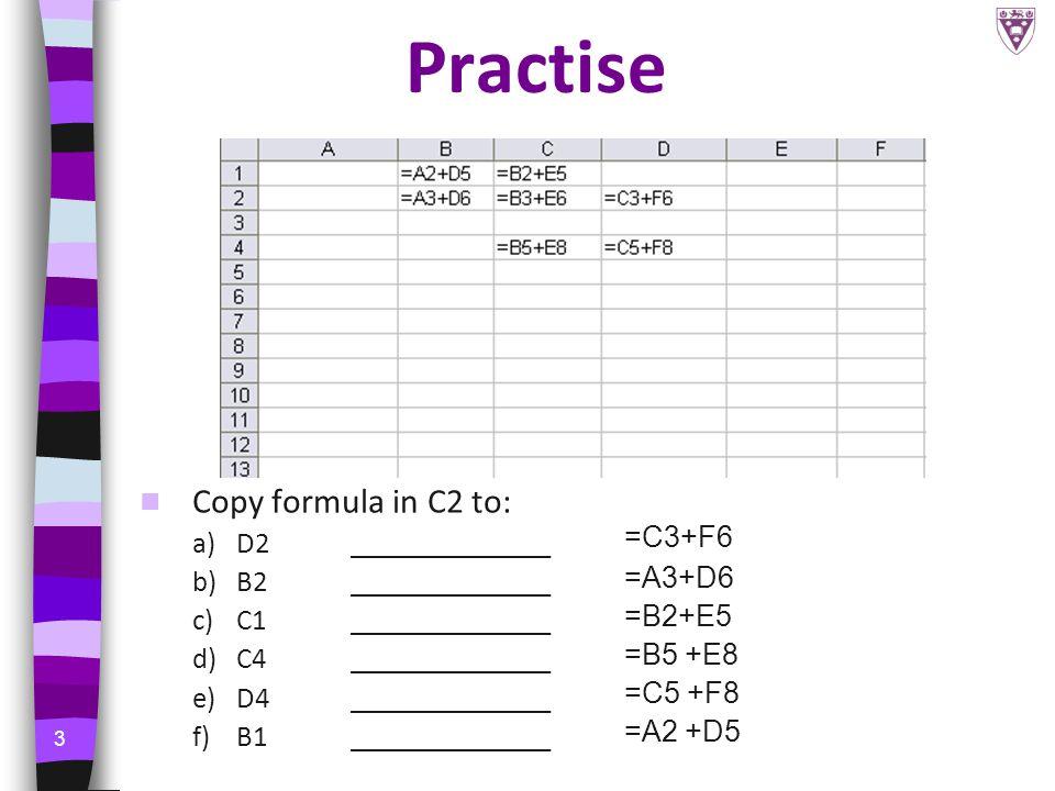 3 Practise Copy formula in C2 to: a)D2______________ b)B2 ______________ c)C1______________ d)C4______________ e)D4______________ f)B1______________ =C3+F6 =A3+D6 =B2+E5 =B5 +E8 =C5 +F8 =A2 +D5