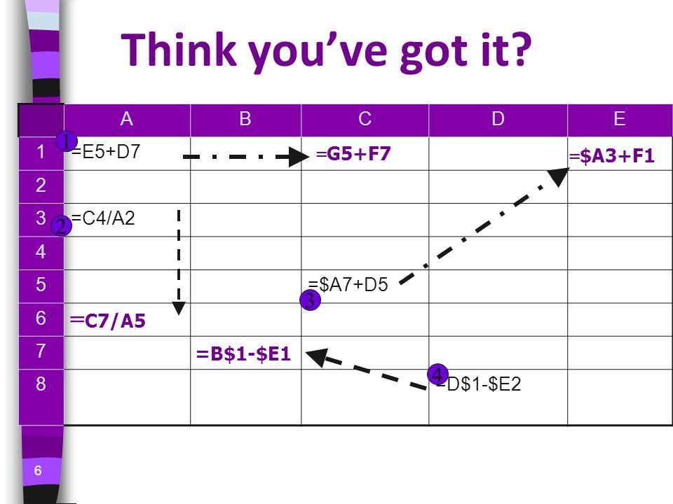 6 Think you've got it? ABCDE 1=E5+D7 2 3=C4/A2 4 5=$A7+D5 6 7 8=D$1-$E2 = G5+F7 = C7/A5 = $A3+F1 =B$1-$E1 1 2 3 4