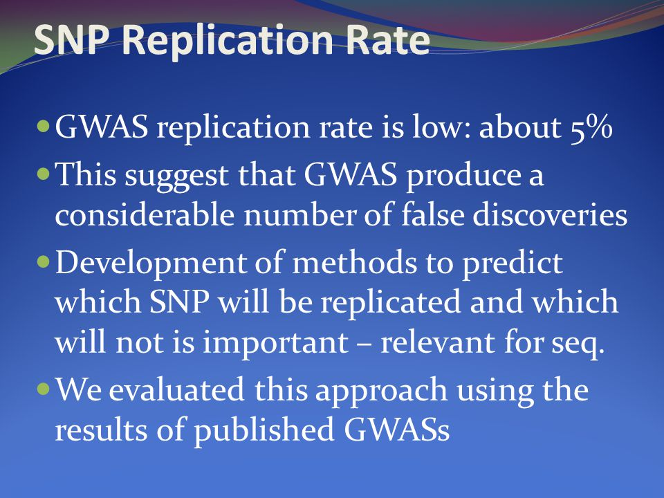 SNP Replication Rate GWAS replication rate is low: about 5% This suggest that GWAS produce a considerable number of false discoveries Development of methods to predict which SNP will be replicated and which will not is important – relevant for seq.