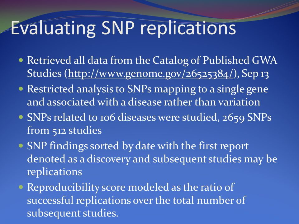 Evaluating SNP replications Retrieved all data from the Catalog of Published GWA Studies (http://www.genome.gov/26525384/), Sep 13 Restricted analysis to SNPs mapping to a single gene and associated with a disease rather than variation SNPs related to 106 diseases were studied, 2659 SNPs from 512 studies SNP findings sorted by date with the first report denoted as a discovery and subsequent studies may be replications Reproducibility score modeled as the ratio of successful replications over the total number of subsequent studies.