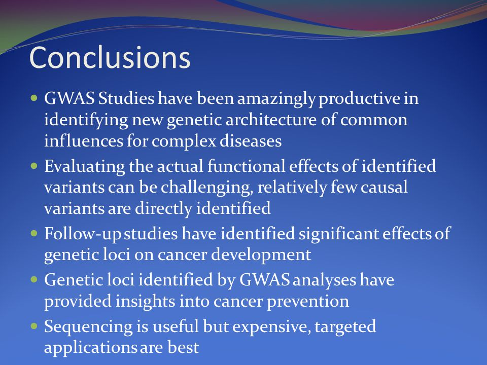 Conclusions GWAS Studies have been amazingly productive in identifying new genetic architecture of common influences for complex diseases Evaluating the actual functional effects of identified variants can be challenging, relatively few causal variants are directly identified Follow-up studies have identified significant effects of genetic loci on cancer development Genetic loci identified by GWAS analyses have provided insights into cancer prevention Sequencing is useful but expensive, targeted applications are best