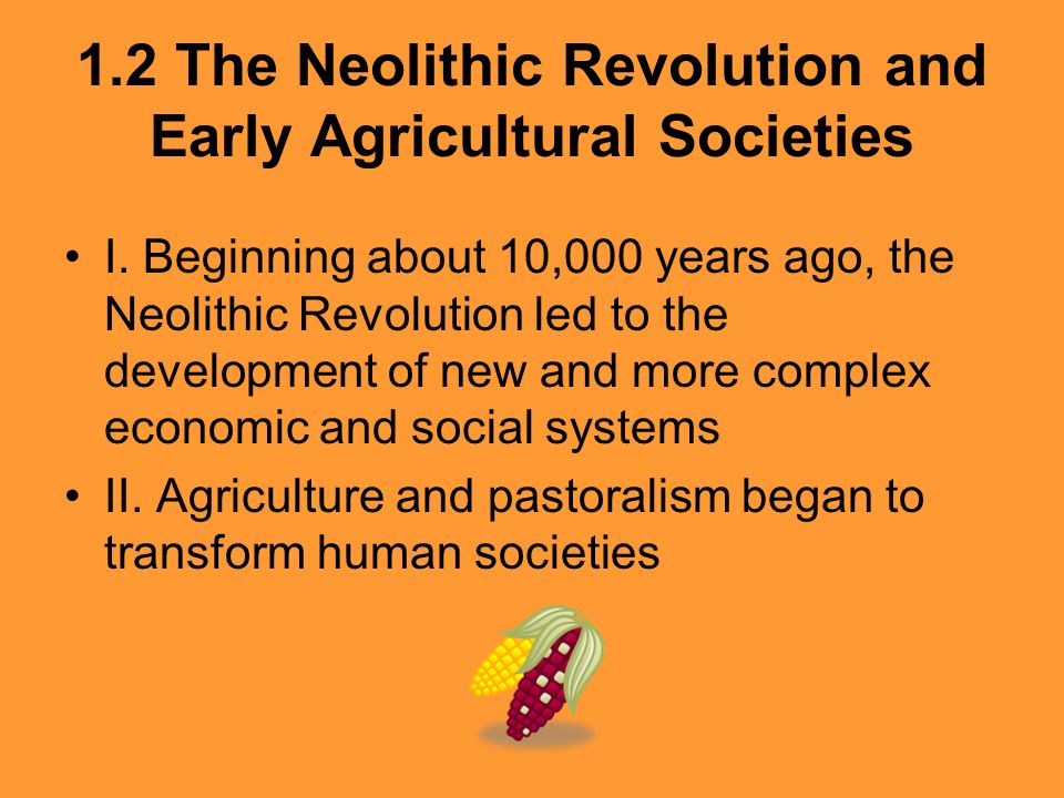 1.2 The Neolithic Revolution and Early Agricultural Societies I. Beginning about 10,000 years ago, the Neolithic Revolution led to the development of