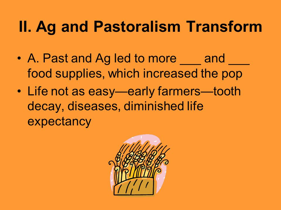 II. Ag and Pastoralism Transform A. Past and Ag led to more ___ and ___ food supplies, which increased the pop Life not as easy—early farmers—tooth de