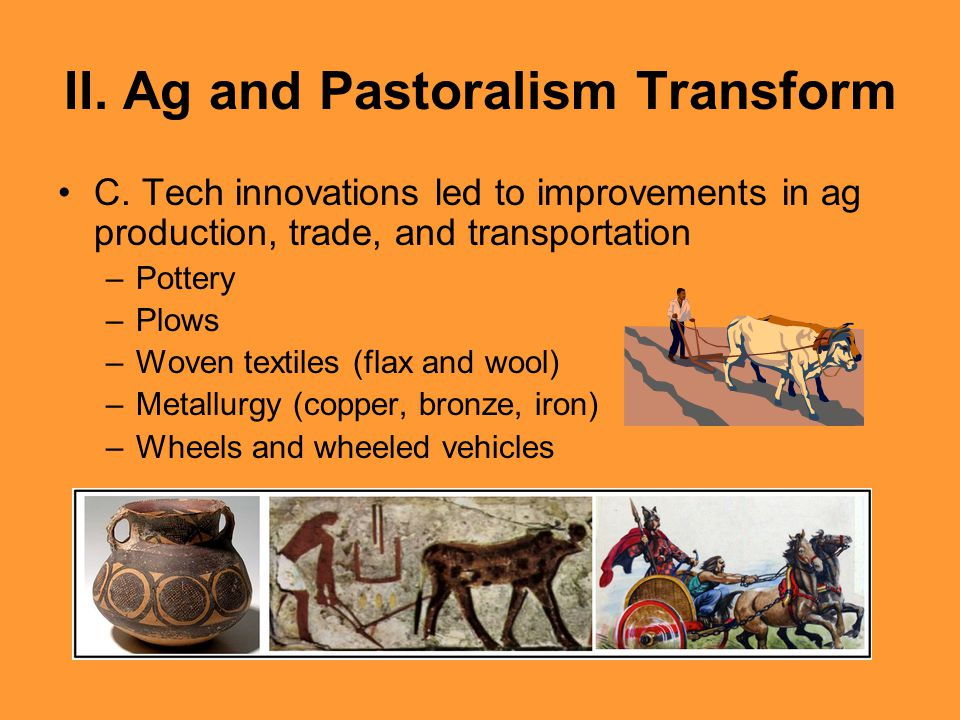 II. Ag and Pastoralism Transform C. Tech innovations led to improvements in ag production, trade, and transportation –Pottery –Plows –Woven textiles (