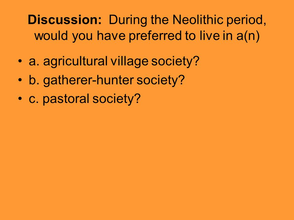 Discussion: During the Neolithic period, would you have preferred to live in a(n) a. agricultural village society? b. gatherer-hunter society? c. past