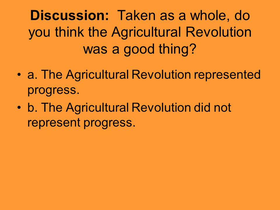 Discussion: Taken as a whole, do you think the Agricultural Revolution was a good thing? a. The Agricultural Revolution represented progress. b. The A