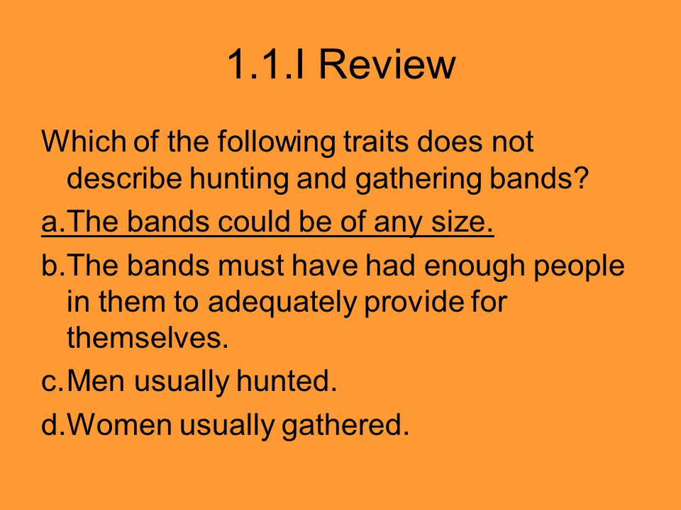 1.1.I Review Which of the following traits does not describe hunting and gathering bands? a.The bands could be of any size. b.The bands must have had