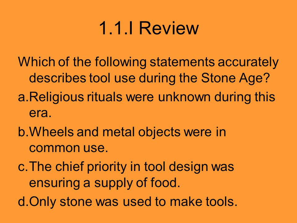 1.1.I Review Which of the following statements accurately describes tool use during the Stone Age? a.Religious rituals were unknown during this era. b