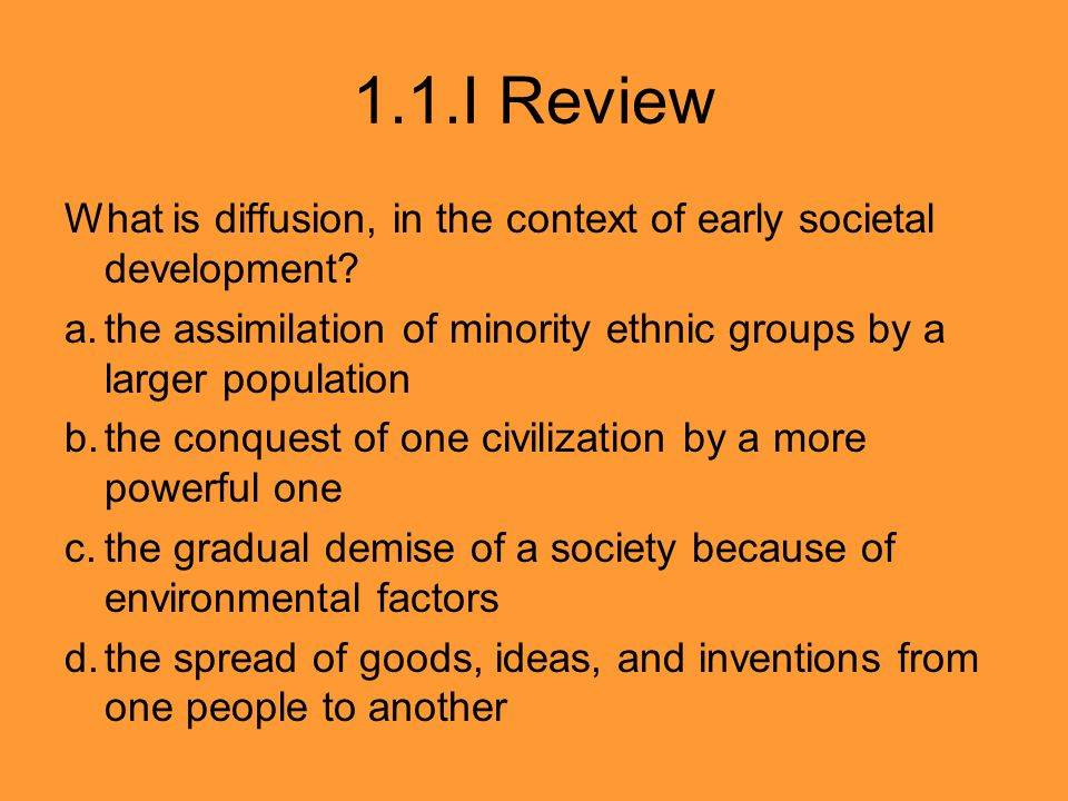 1.1.I Review What is diffusion, in the context of early societal development? a.the assimilation of minority ethnic groups by a larger population b.th