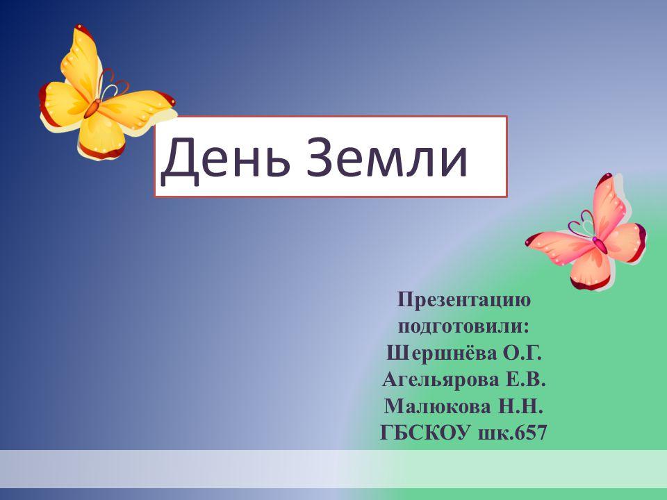 Презентацию подготовили: Шершнёва О.Г. Агельярова Е.В. Малюкова Н.Н. ГБСКОУ шк.657 День Земли