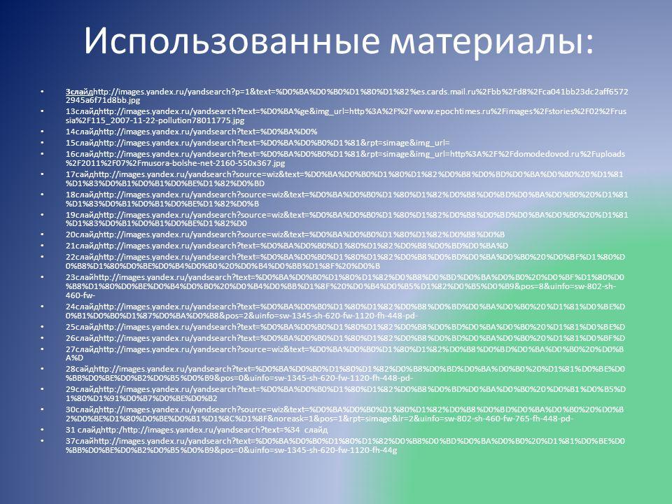 Использованные материалы: 3слайдhttp://images.yandex.ru/yandsearch p=1&text=%D0%BA%D0%B0%D1%80%D1%82%es.cards.mail.ru%2Fbb%2Fd8%2Fca041bb23dc2aff6572 2945a6f71d8bb.jpg 13слайдhttp://images.yandex.ru/yandsearch text=%D0%BA%ge&img_url=http%3A%2F%2Fwww.epochtimes.ru%2Fimages%2Fstories%2F02%2Frus sia%2F115_2007-11-22-pollution78011775.jpg 14слайдhttp://images.yandex.ru/yandsearch text=%D0%BA%D0% 15слайдhttp://images.yandex.ru/yandsearch text=%D0%BA%D0%B0%D1%81&rpt=simage&img_url= 16слайдhttp://images.yandex.ru/yandsearch text=%D0%BA%D0%B0%D1%81&rpt=simage&img_url=http%3A%2F%2Fdomodedovod.ru%2Fuploads %2F2011%2F07%2Fmusora-bolshe-net-2160-550x367.jpg 17сайдhttp://images.yandex.ru/yandsearch source=wiz&text=%D0%BA%D0%B0%D1%80%D1%82%D0%B8%D0%BD%D0%BA%D0%B0%20%D1%81 %D1%83%D0%B1%D0%B1%D0%BE%D1%82%D0%BD 18слайдhttp://images.yandex.ru/yandsearch source=wiz&text=%D0%BA%D0%B0%D1%80%D1%82%D0%B8%D0%BD%D0%BA%D0%B0%20%D1%81 %D1%83%D0%B1%D0%B1%D0%BE%D1%82%D0%B 19слайдhttp://images.yandex.ru/yandsearch source=wiz&text=%D0%BA%D0%B0%D1%80%D1%82%D0%B8%D0%BD%D0%BA%D0%B0%20%D1%81 %D1%83%D0%B1%D0%B1%D0%BE%D1%82%D0 20слайдhttp://images.yandex.ru/yandsearch source=wiz&text=%D0%BA%D0%B0%D1%80%D1%82%D0%B8%D0%B 21слайдhttp://images.yandex.ru/yandsearch text=%D0%BA%D0%B0%D1%80%D1%82%D0%B8%D0%BD%D0%BA%D 22слайдhttp://images.yandex.ru/yandsearch text=%D0%BA%D0%B0%D1%80%D1%82%D0%B8%D0%BD%D0%BA%D0%B0%20%D0%BF%D1%80%D 0%B8%D1%80%D0%BE%D0%B4%D0%B0%20%D0%B4%D0%BB%D1%8F%20%D0%B 23слайhttp://images.yandex.ru/yandsearch text=%D0%BA%D0%B0%D1%80%D1%82%D0%B8%D0%BD%D0%BA%D0%B0%20%D0%BF%D1%80%D0 %B8%D1%80%D0%BE%D0%B4%D0%B0%20%D0%B4%D0%BB%D1%8F%20%D0%B4%D0%B5%D1%82%D0%B5%D0%B9&pos=8&uinfo=sw-802-sh- 460-fw- 24слайдhttp://images.yandex.ru/yandsearch text=%D0%BA%D0%B0%D1%80%D1%82%D0%B8%D0%BD%D0%BA%D0%B0%20%D1%81%D0%BE%D 0%B1%D0%B0%D1%87%D0%BA%D0%B8&pos=2&uinfo=sw-1345-sh-620-fw-1120-fh-448-pd- 25слайдhttp://images.yandex.ru/yandsearch text=%D0%BA%D0%B0%D1%80%D1%82%D0%B8%D0%BD%D0%BA%D0%B0%20%D1%81%D0%BE%D 26слайдh
