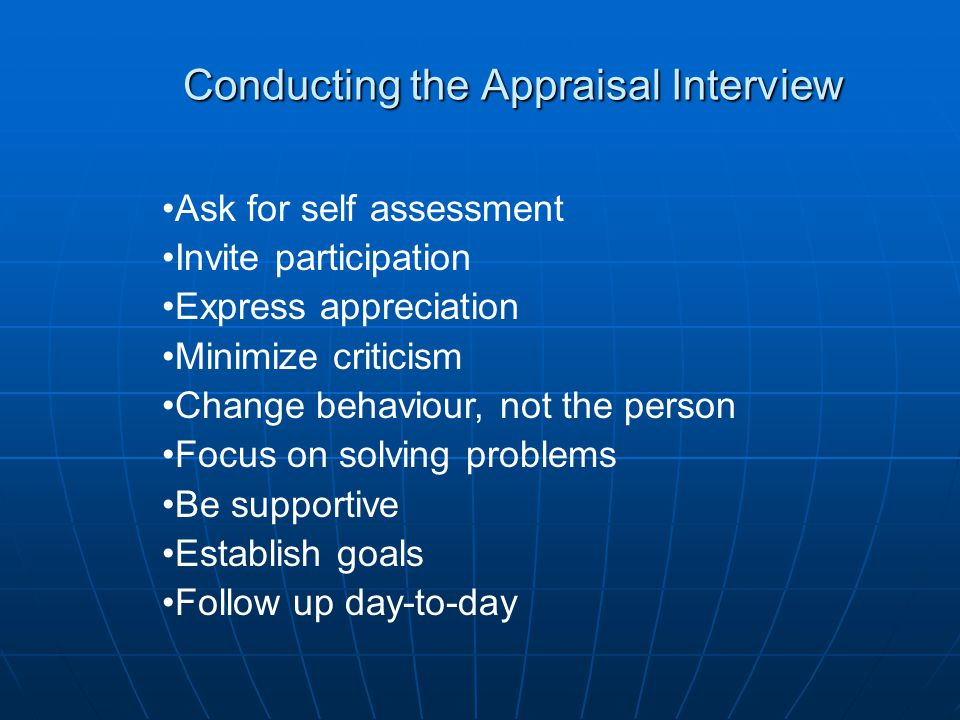 Conducting the Appraisal Interview Ask for self assessment Invite participation Express appreciation Minimize criticism Change behaviour, not the pers